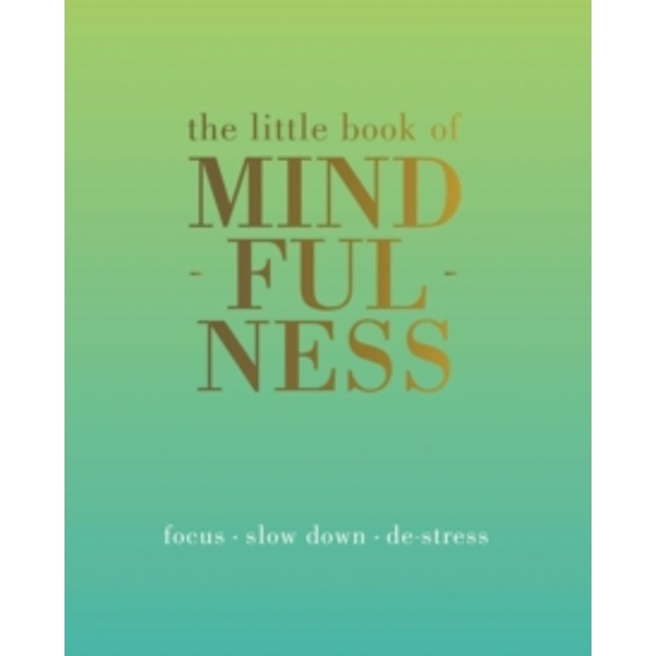 The Little Book of Mindfulness : Focus, Slow Down, De-Stress
