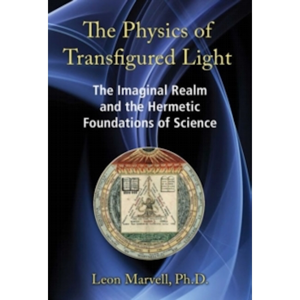 The Physics of Transfigured Light: The Imaginal Realm and the Hermetic Foundations of Science by Leon Marvell (Hardback, 2016)