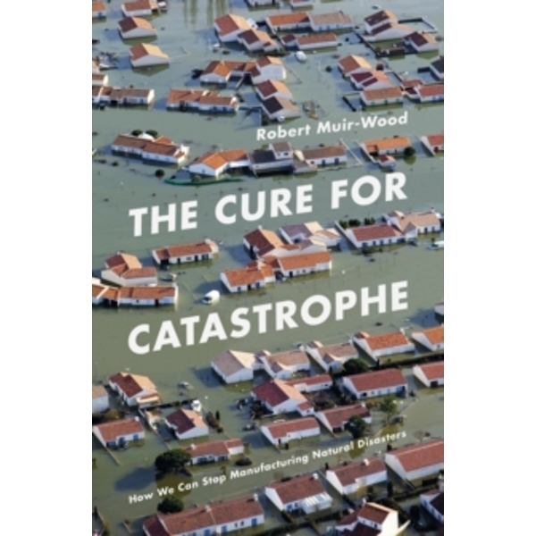 The Cure for Catastrophe : How We Can Stop Manufacturing Natural Disasters