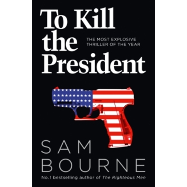To Kill the President : The Most Explosive Thriller of the Year