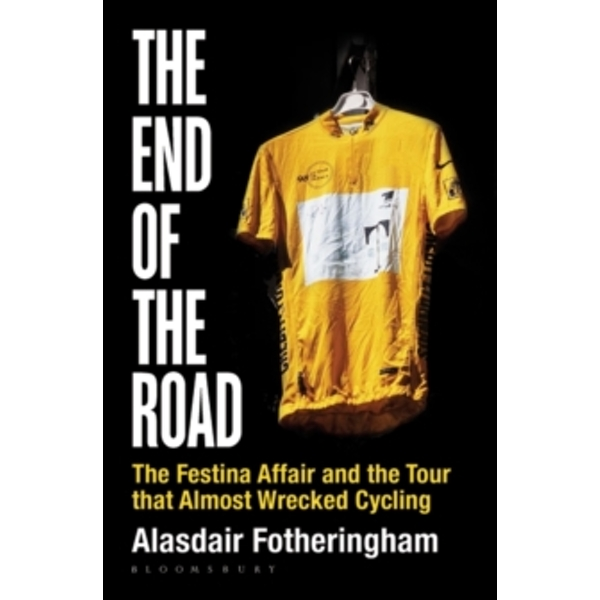 The End of the Road : The Festina Affair and the Tour that Almost Wrecked Cycling