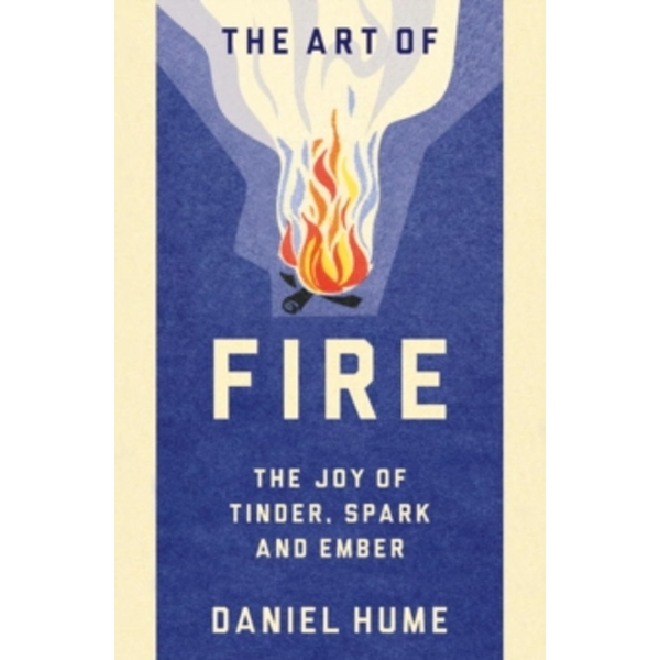 The Art of Fire : The Joy of Tinder, Spark and Ember