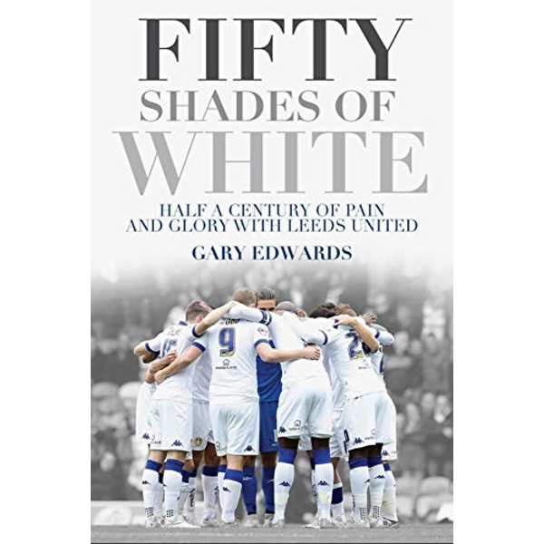Fifty Shades of White: Half a Century of Pain and Glory with Leeds United by Gary Edwards (Paperback, 2016)