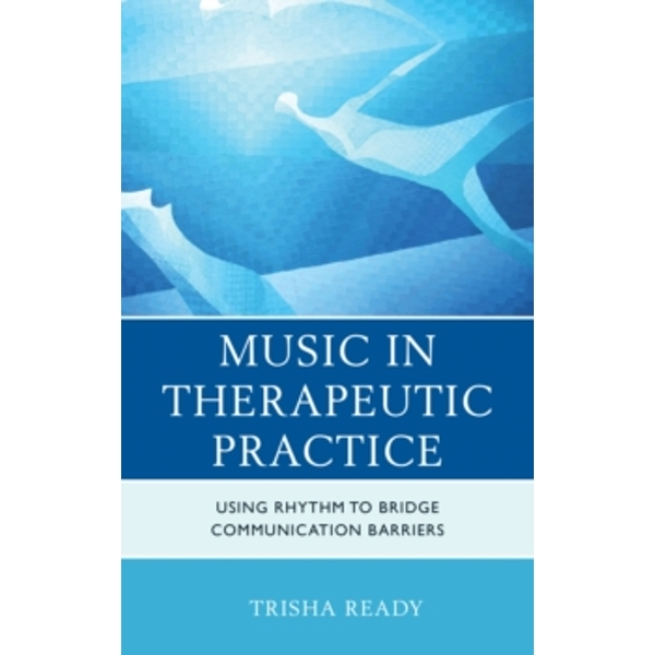 Music in Therapeutic Practice: Using Rhythm to Bridge Communication Barriers by Trisha Ready (Hardback, 2016)