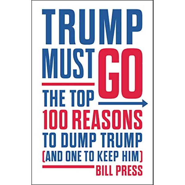 Trump Must Go The Top 100 Reasons to Dump Trump (and One to Keep Him) Hardback 2018