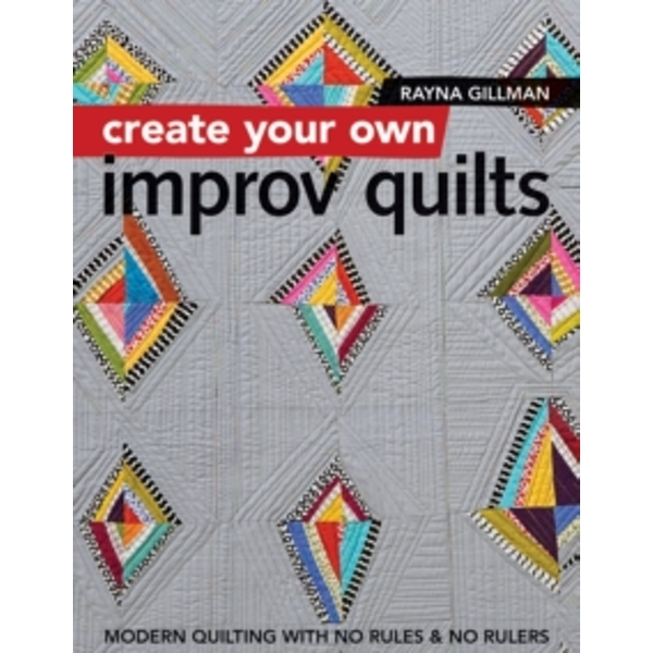 Create Your own Improv Quilts : Modern Quilting with No Rules & No Rulers