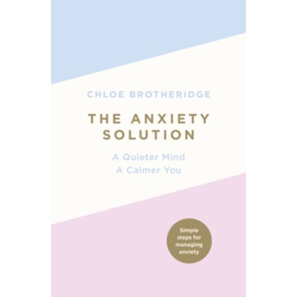 The Anxiety Solution : A Quieter Mind, a Calmer You