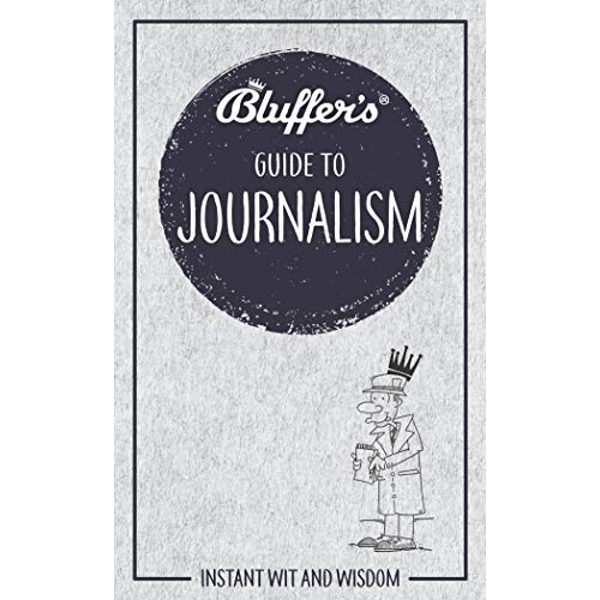 Bluffer's Guide to Journalism Instant wit and wisdom Paperback / softback 2019