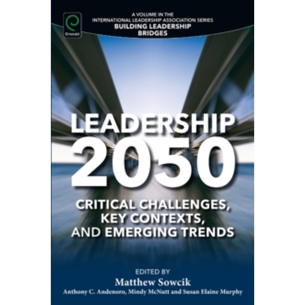 Leadership 2050 : Critical Challenges, Key Contexts, and Emerging Trends