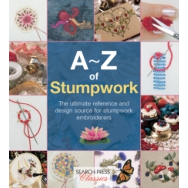 A-Z of Stumpwork : The Ultimate Reference and Design Source for Stumpwork Embroiderers