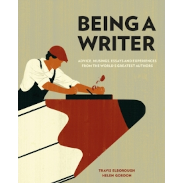 Being a Writer : Advice, Musings, Essays and Experiences from the World's Greatest Authors
