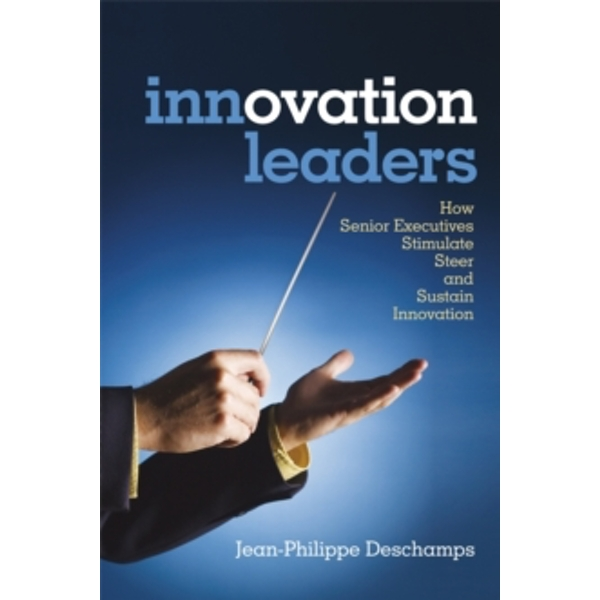 Innovation Leaders : How Senior Executives Stimulate, Steer and Sustain Innovation