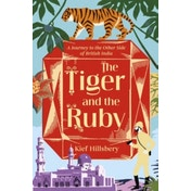 The Tiger and the Ruby: A Journey to the Other Side of British India by Kief Hillsbery (Hardback, 2017)