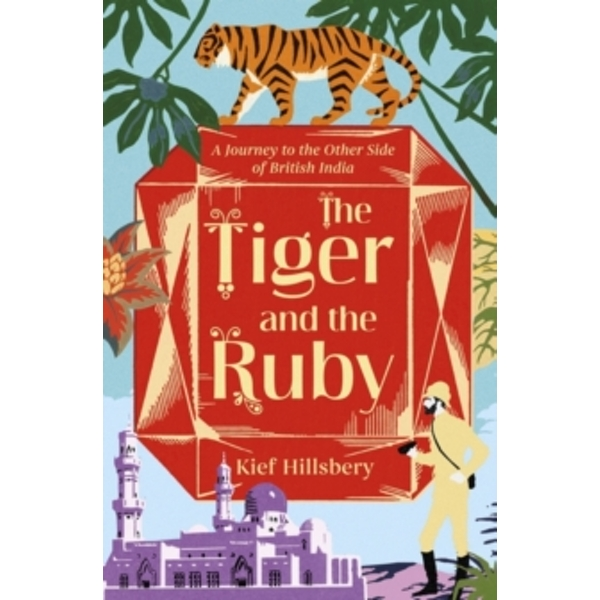 The Tiger and the Ruby : A Journey to the Other Side of British India