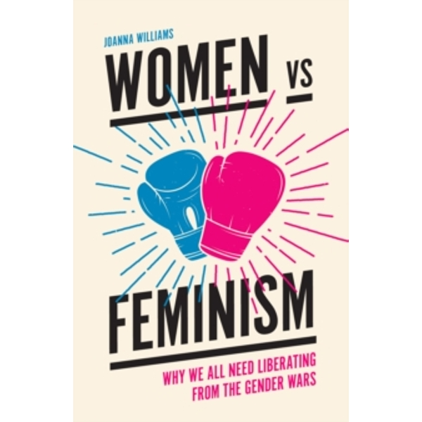 Women vs Feminism : Why We All Need Liberating from the Gender Wars