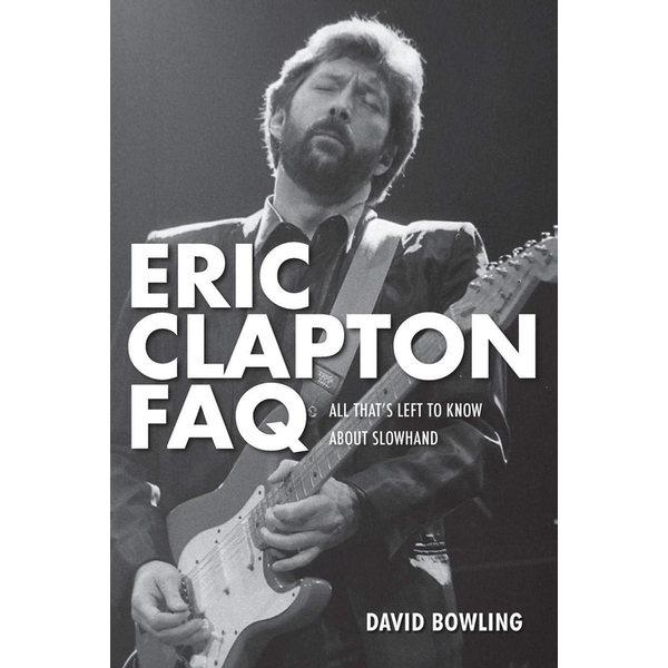 Eric Clapton FAQ: All That's Left to Know About Slowhand by David Bowling (Paperback, 2012)