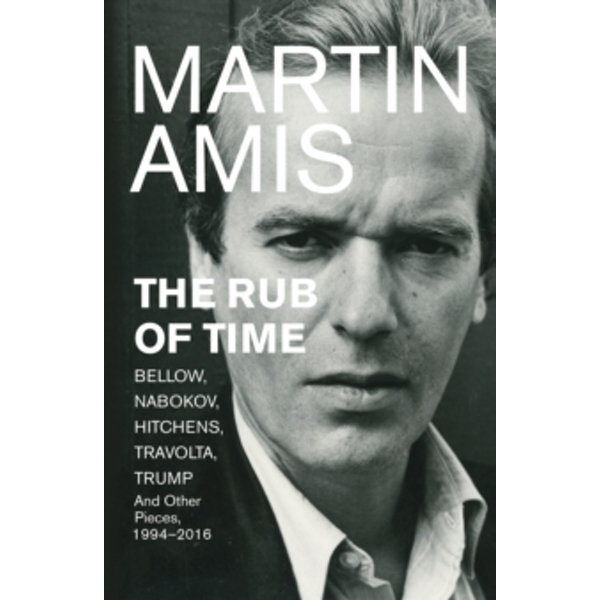 The Rub of Time: Bellow, Nabokov, Hitchens, Travolta, Trump. Essays and Reportage, 1986-2016 by Martin Amis (Paperback, 2017)