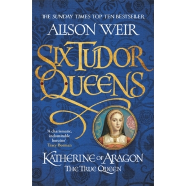Six Tudor Queens: Katherine of Aragon, the True Queen : Six Tudor Queens 1