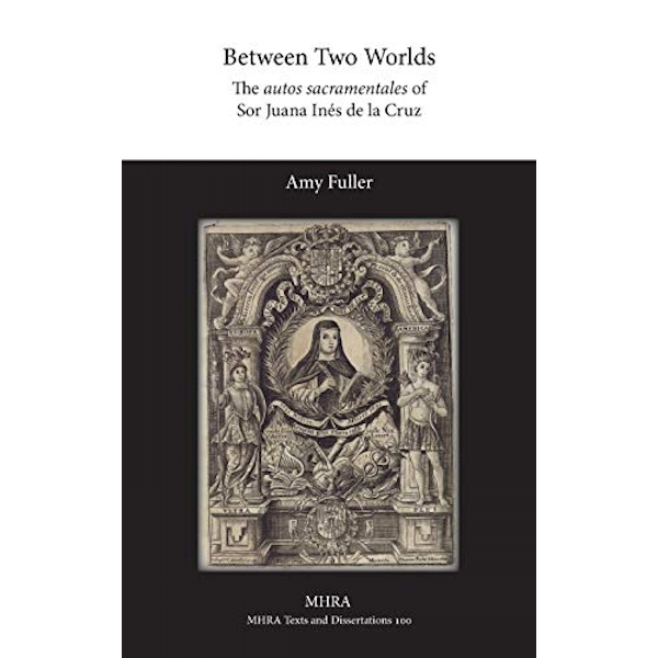 Between Two Worlds: The Autos Sacramentales of Sor Juana Ines de La Cruz by Amy Fuller (Hardback, 2015)