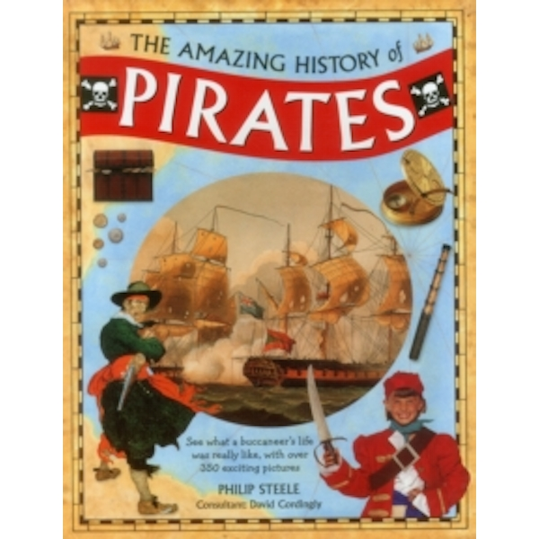 Amazing History of Pirates: See What a Buccaneer's Life Was Really Like, with Over 350 Exciting Pictures by Philip Steele, David Cordingly (Hardback, 2015)
