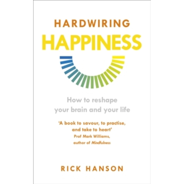 Hardwiring Happiness : How to reshape your brain and your life