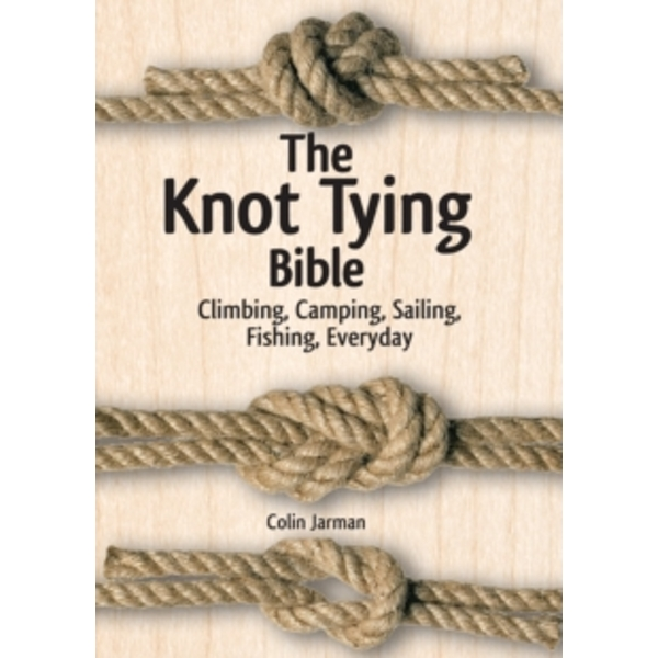 The Knot Tying Bible : Climbing, Camping, Sailing, Fishing, Everyday