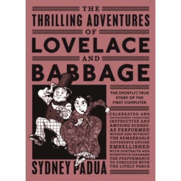 The Thrilling Adventures of Lovelace and Babbage : The (Mostly) True Story of the First Computer
