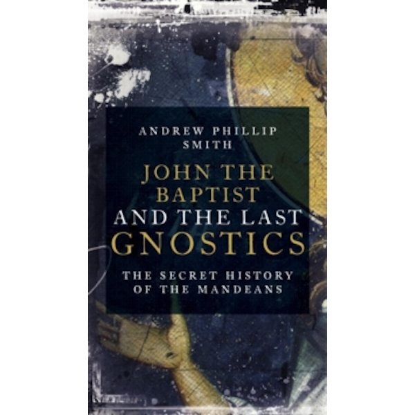 John the Baptist and the Last Gnostics : The Secret History of the Mandaeans