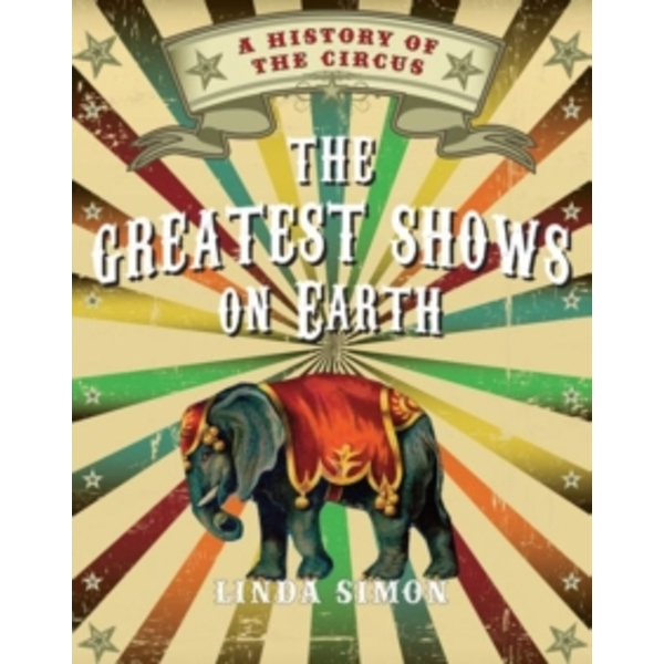 The Greatest Shows on Earth: A History of the Circus by Linda Simon (Hardback, 2014)
