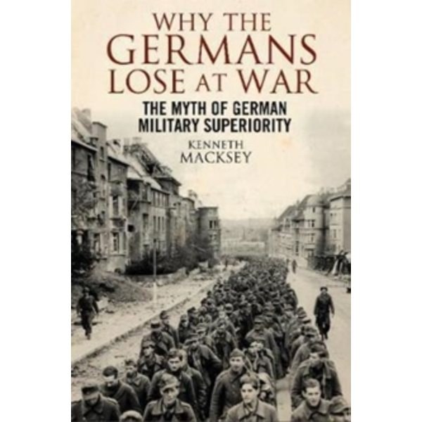 Why the Germans Lose at War : The Myth of German Military Superiority