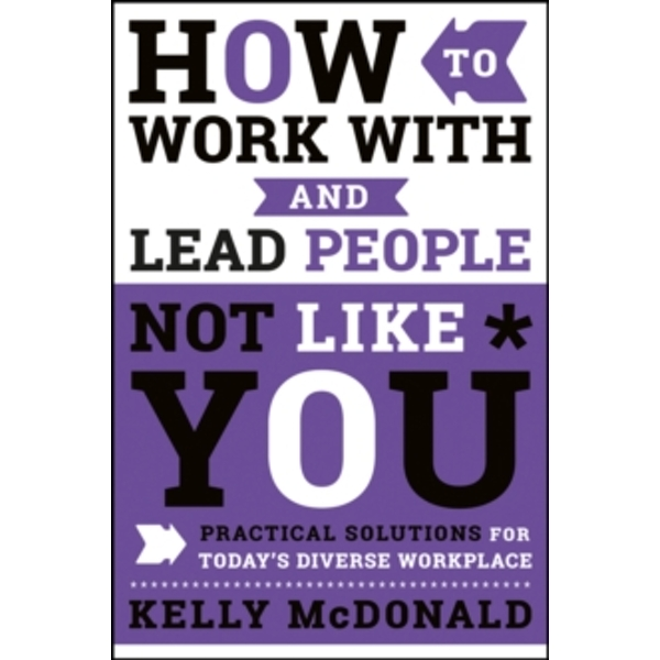 How to Work With and Lead People Not Like You : Practical Solutions for Today's Diverse Workplace