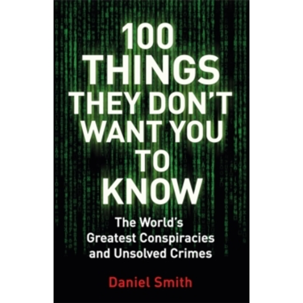 100 Things They Don't Want You To Know : Conspiracies, mysteries and unsolved crimes