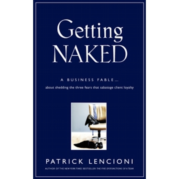 Getting Naked : A Business Fable About Shedding The Three Fears That Sabotage Client Loyalty