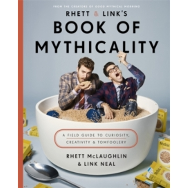 Rhett & Link's Book of Mythicality : A Field Guide to Curiosity, Creativity, and Tomfoolery