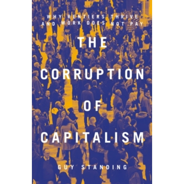 The Corruption of Capitalism : Why Rentiers Thrive and Work Does Not Pay