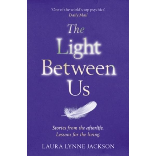 The Light Between Us : Lessons from Heaven That Teach Us to Live Better in the Here and Now