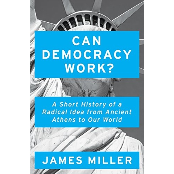 Can Democracy Work? A Short History of a Radical Idea, from Ancient Athens to Our World Hardback 2018