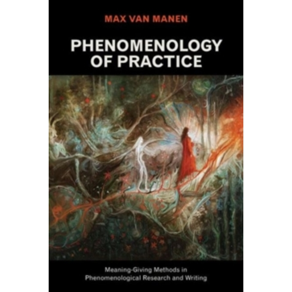 Phenomenology of Practice : Meaning-Giving Methods in Phenomenological Research and Writing