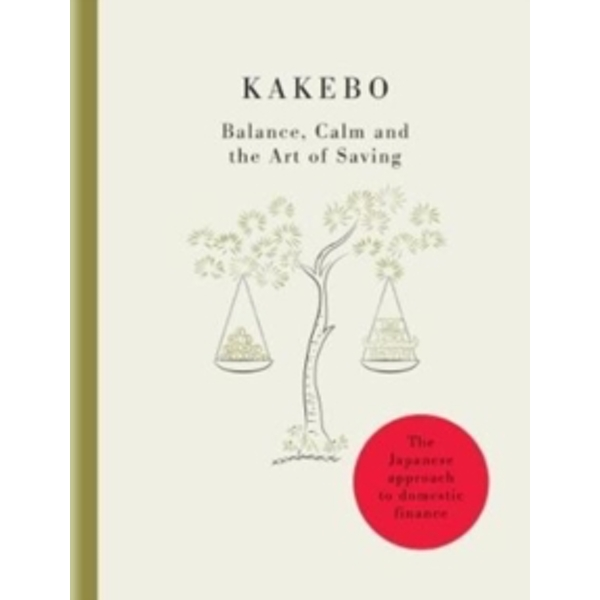 Kakebo - The Japanese Art of Saving Money : Discover the path to balance and calm