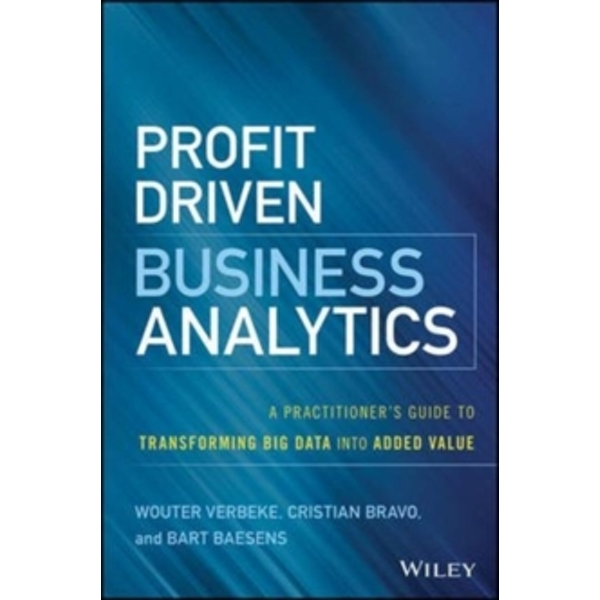 Profit Driven Business Analytics : A Practitioner's Guide to Transforming Big Data into Added Value