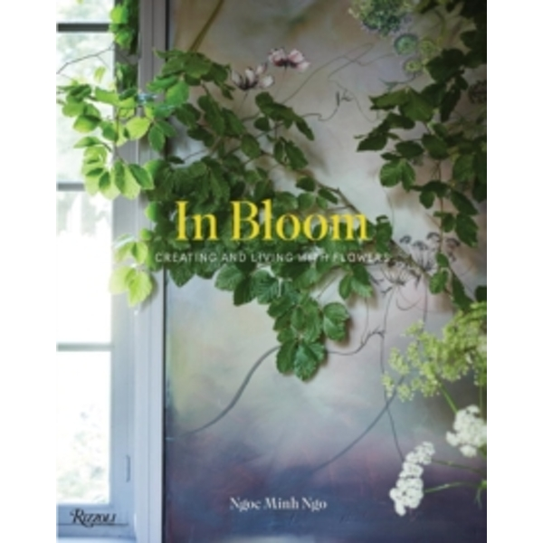 In Bloom: Creating and Living with Flowers by Ngoc Minh Ngo (Hardback, 2016)