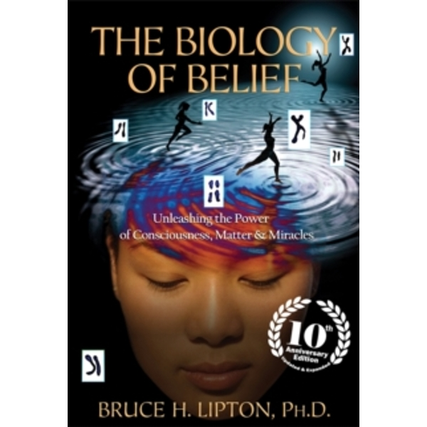 The Biology of Belief : Unleashing the Power of Consciousness, Matter & Miracles