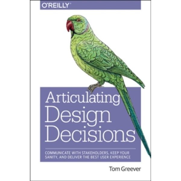 Articulating Design Decisions: Communicate with Stakeholders, Keep Your Sanity, and Deliver the Best User Experience by Tom Greever (Paperback, 2015)