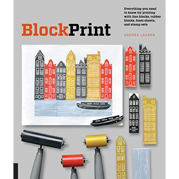 Block Print: Everything you need to know for printing with lino blocks, rubber blocks, foam sheets, and stamp sets by Andrea Lauren (Paperback, 2016)