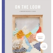 On the Loom : A Modern Weaver's Guide