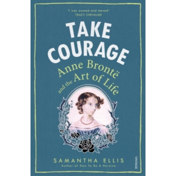 Take Courage : Anne Bronte and the Art of Life