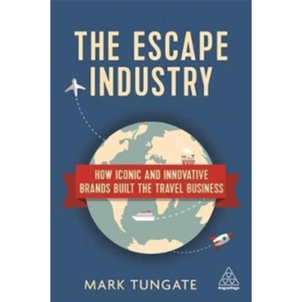 The Escape Industry : How Iconic and Innovative Brands Built the Travel Business