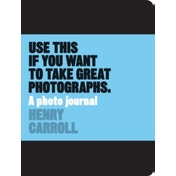 Use This Journal if You Want to Take Great Photographs by Henry Carroll (Paperback, 2016)