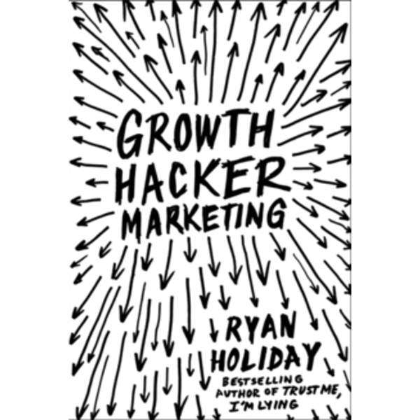 Growth Hacker Marketing : A Primer on the Future of PR, Marketing and Advertising