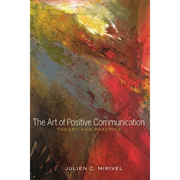 The Art of Positive Communication: Theory and Practice by Julien C. Mirivel (Paperback, 2014)